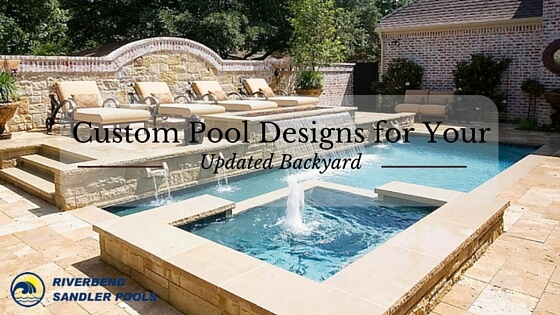Custom Pool Designs For Your Backyard Riverbend Sandler