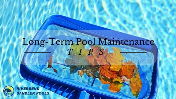 long term pool maintenance tips riverbend sandler pools