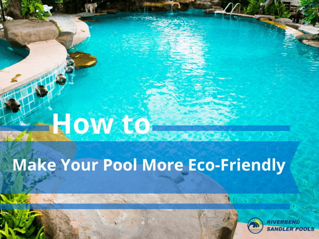 "Riverbend Sandler Pools offers helpful tips and tricks to turn your outdoor living space into a ""green"" place with a more eco-friendly pool."